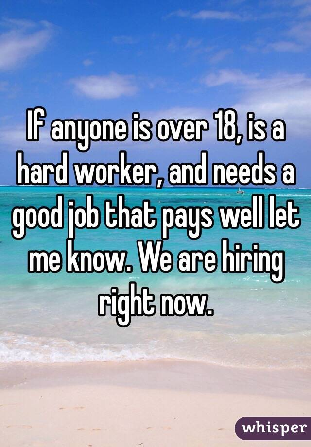 If anyone is over 18, is a hard worker, and needs a good job that pays well let me know. We are hiring right now.