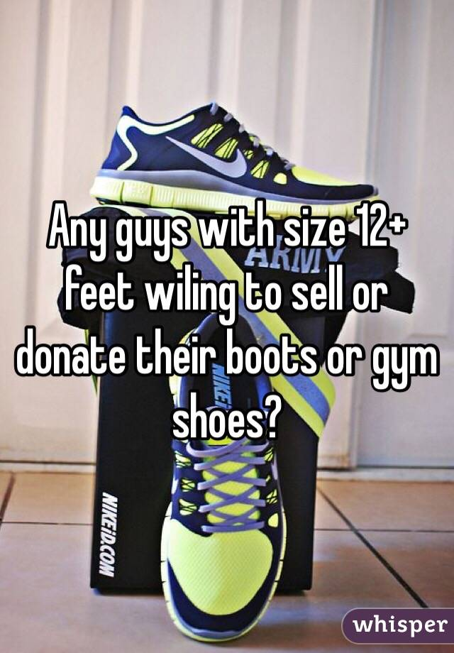 Any guys with size 12+ feet wiling to sell or donate their boots or gym shoes?
