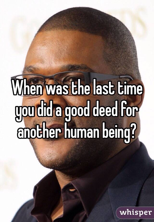 When was the last time you did a good deed for another human being?