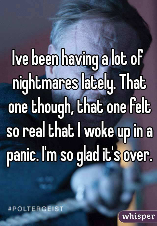 Ive been having a lot of nightmares lately. That one though, that one felt so real that I woke up in a panic. I'm so glad it's over.