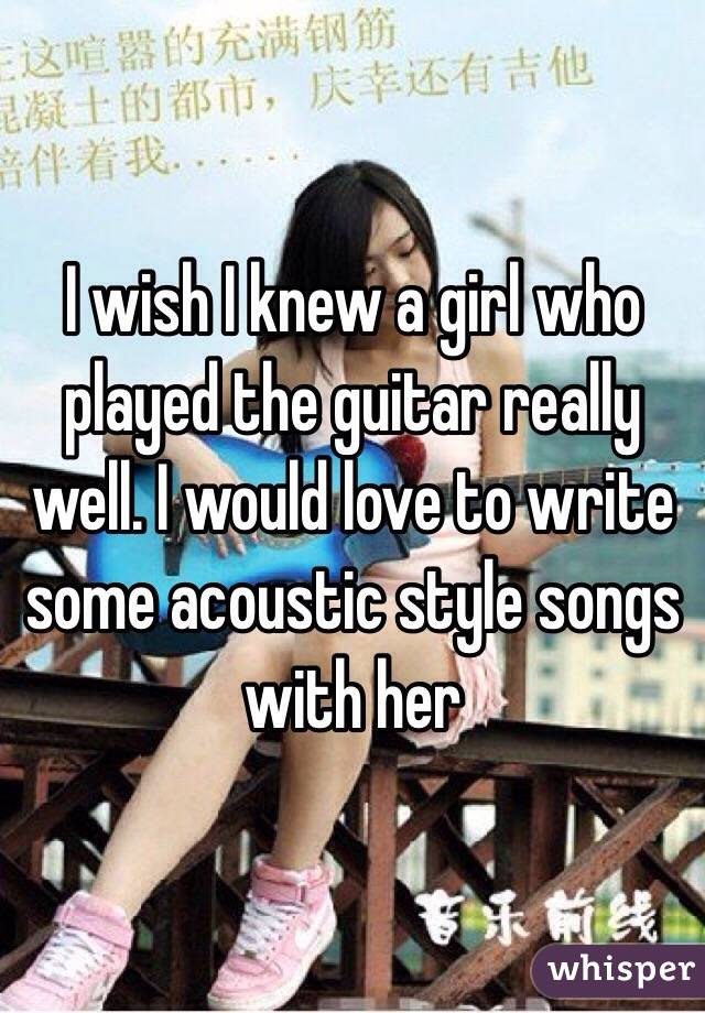 I wish I knew a girl who played the guitar really well. I would love to write some acoustic style songs with her
