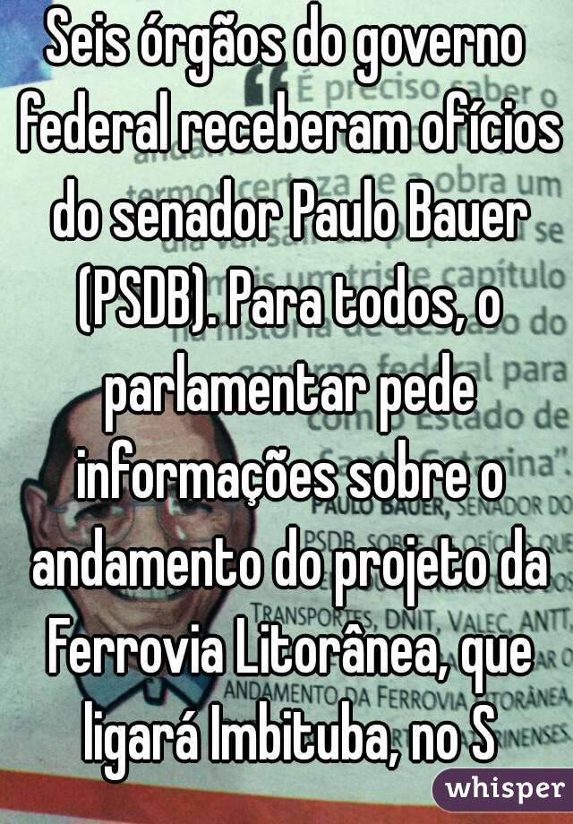 Seis órgãos do governo federal receberam ofícios do senador Paulo Bauer (PSDB). Para todos, o parlamentar pede informações sobre o andamento do projeto da Ferrovia Litorânea, que ligará Imbituba, no S