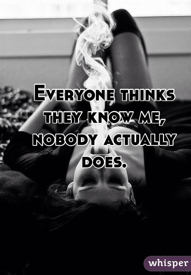 Everyone thinks they know me, nobody actually does.