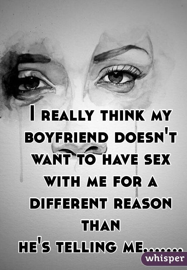 I really think my boyfriend doesn't want to have sex with me for a different reason than he's telling me.......