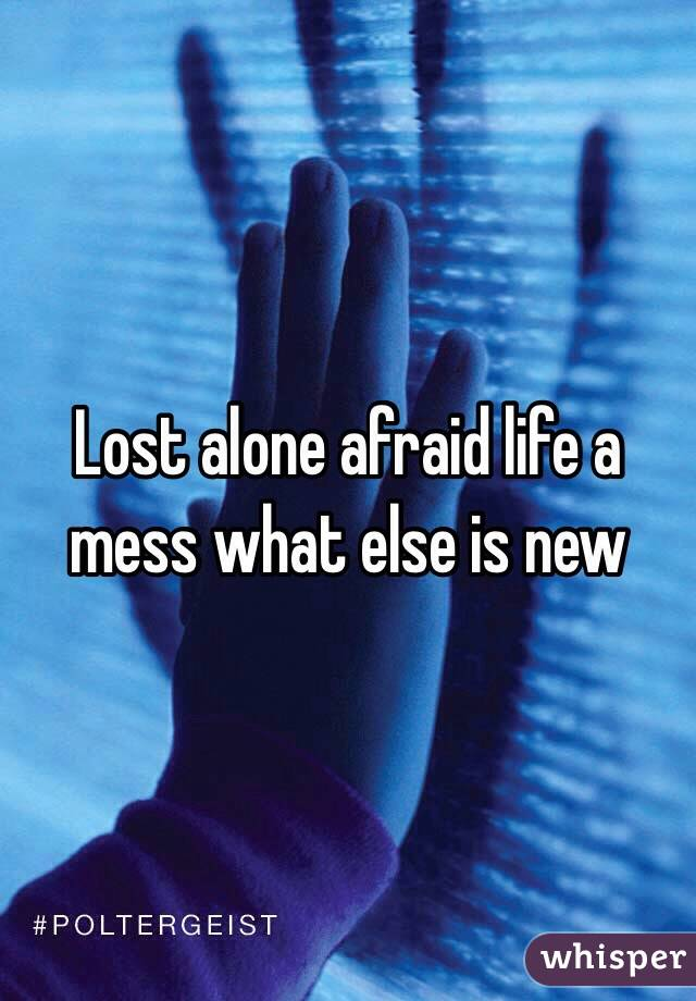 Lost alone afraid life a mess what else is new