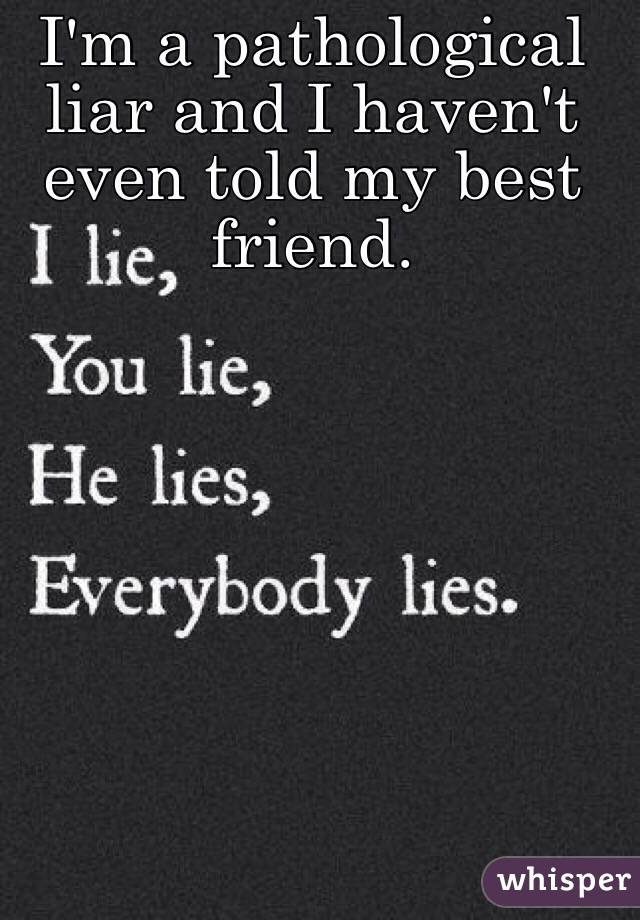 I'm a pathological liar and I haven't even told my best friend.