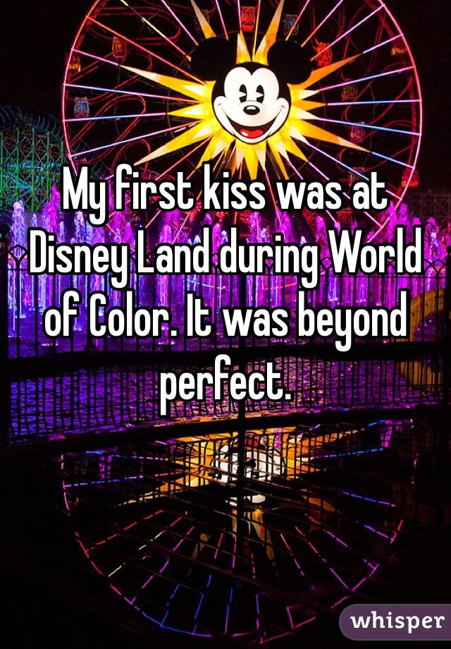 My first kiss was at Disney Land during World of Color. It was beyond perfect.