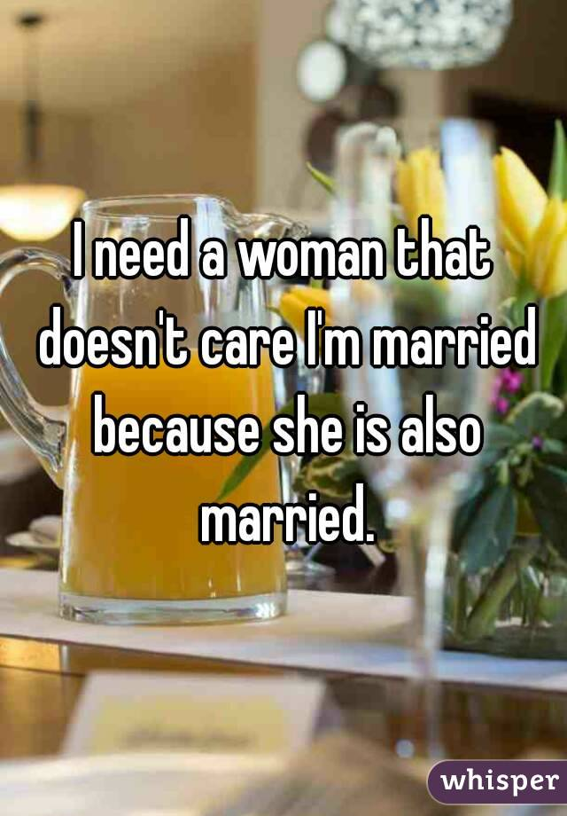 I need a woman that doesn't care I'm married because she is also married.