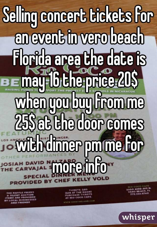 Selling concert tickets for an event in vero beach Florida area the date is may 16 the price 20$ when you buy from me 25$ at the door comes with dinner pm me for more info