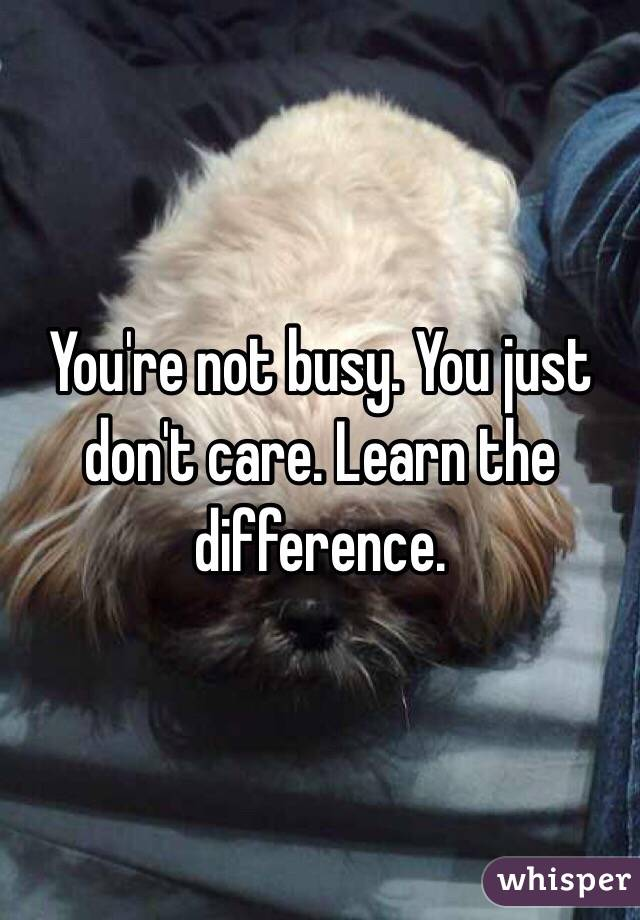 You're not busy. You just don't care. Learn the difference.