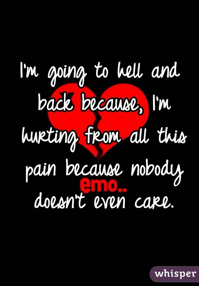 I'm going to hell and back because, I'm hurting from all this pain because nobody doesn't even care.