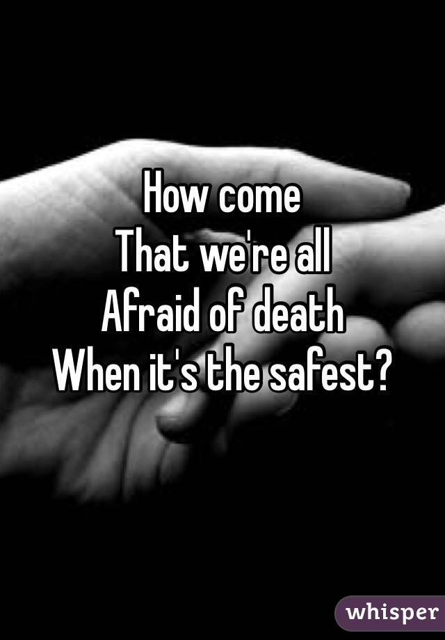 How come That we're all Afraid of death When it's the safest?