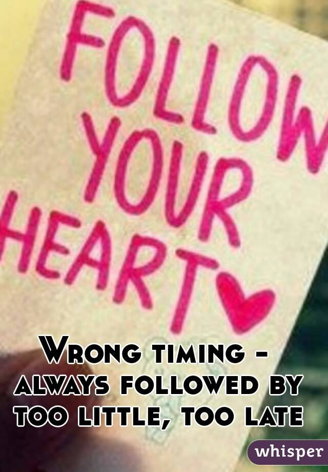 Wrong timing - always followed by too little, too late