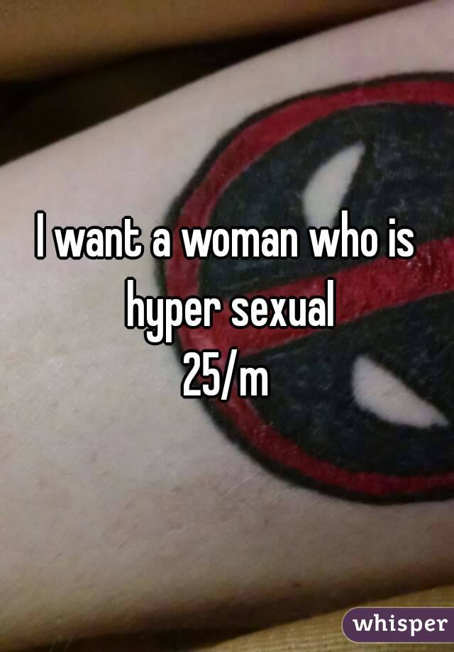 I want a woman who is hyper sexual 25/m