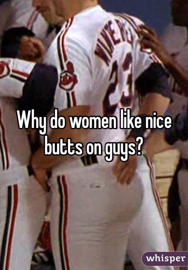 Why do women like nice butts on guys?