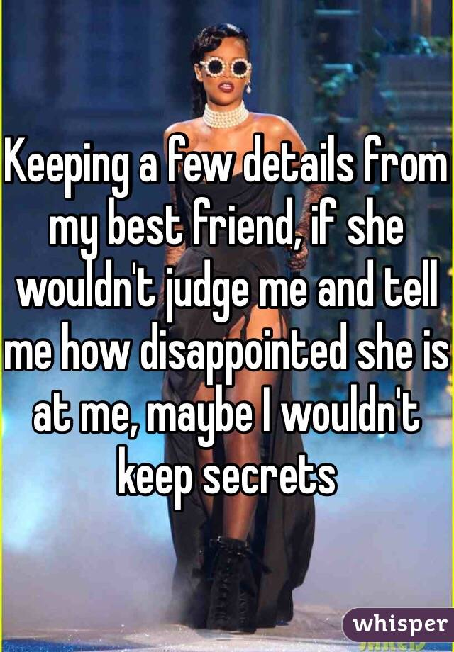 Keeping a few details from my best friend, if she wouldn't judge me and tell me how disappointed she is at me, maybe I wouldn't keep secrets