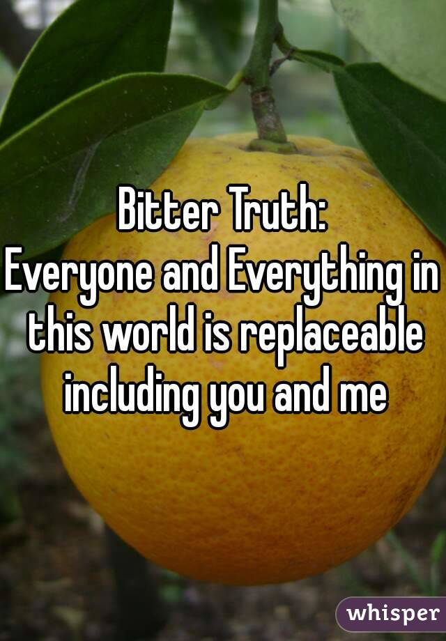 Bitter Truth: Everyone and Everything in this world is replaceable including you and me