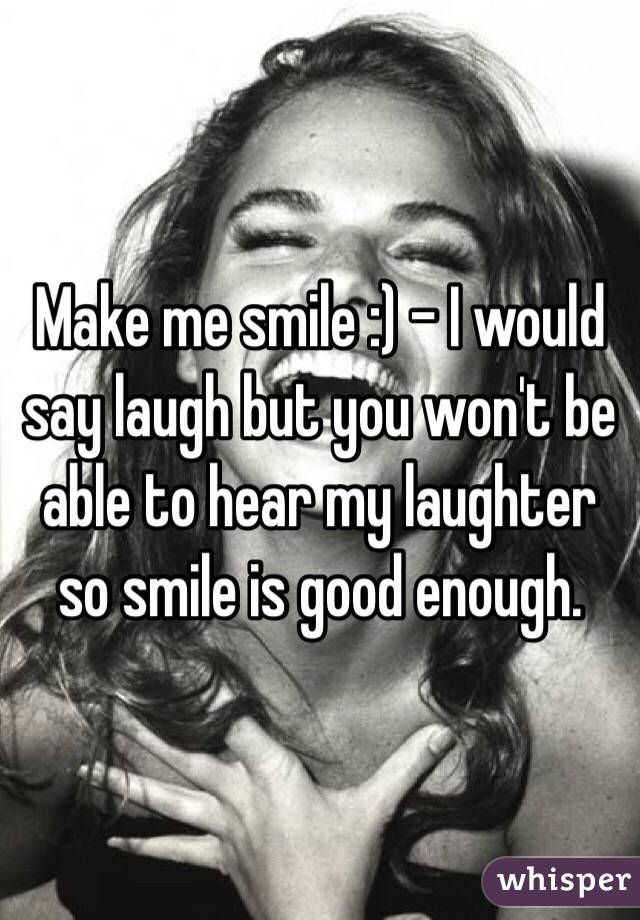 Make me smile :) - I would say laugh but you won't be able to hear my laughter so smile is good enough.