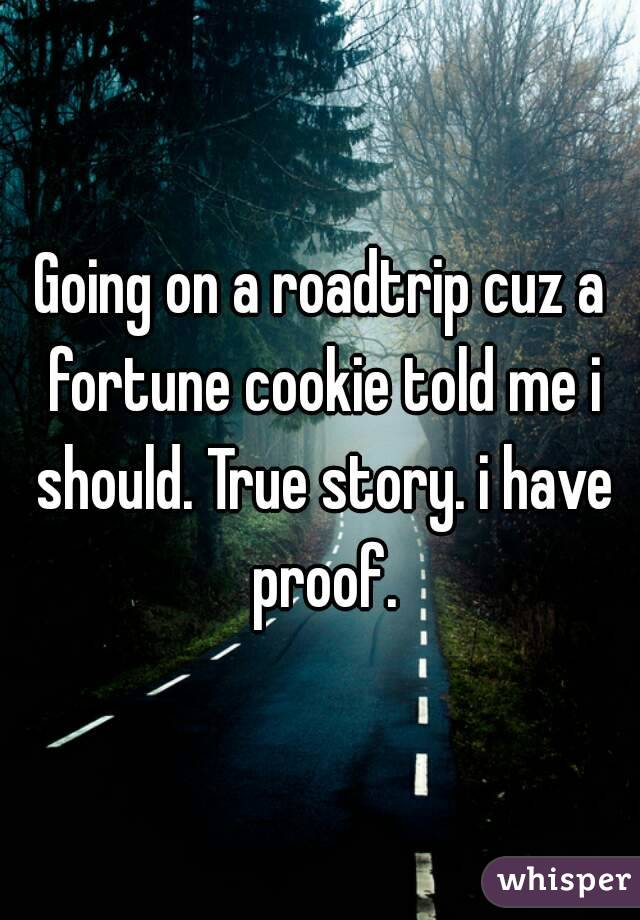 Going on a roadtrip cuz a fortune cookie told me i should. True story. i have proof.