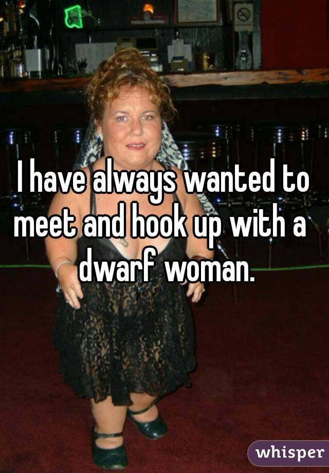 I have always wanted to meet and hook up with a   dwarf woman.