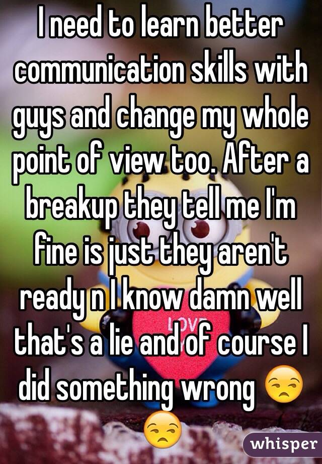 I need to learn better communication skills with guys and change my whole point of view too. After a breakup they tell me I'm fine is just they aren't ready n I know damn well that's a lie and of course I did something wrong 😒😒