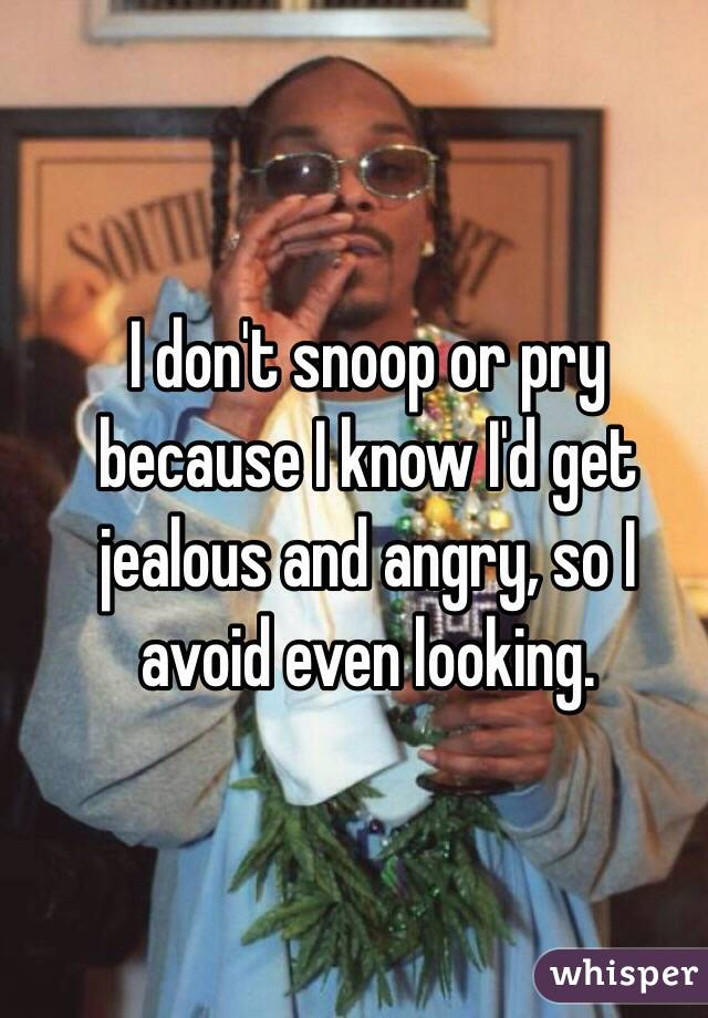 I don't snoop or pry because I know I'd get jealous and angry, so I avoid even looking.