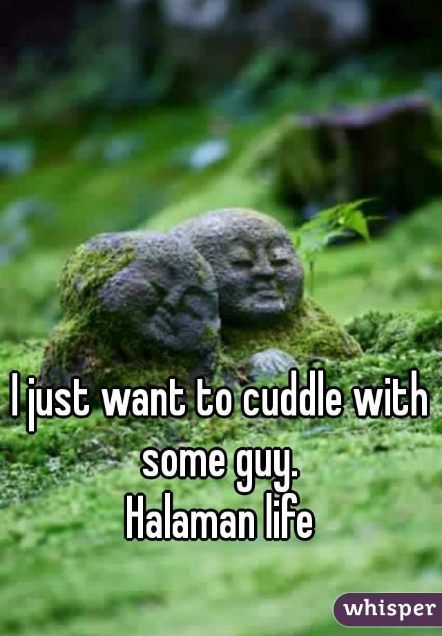 I just want to cuddle with some guy.  Halaman life