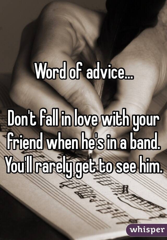 Word of advice...  Don't fall in love with your friend when he's in a band. You'll rarely get to see him.