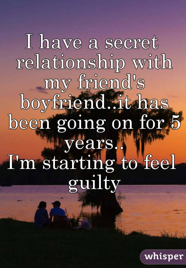 I have a secret relationship with my friend's boyfriend..it has been going on for 5 years.. I'm starting to feel guilty