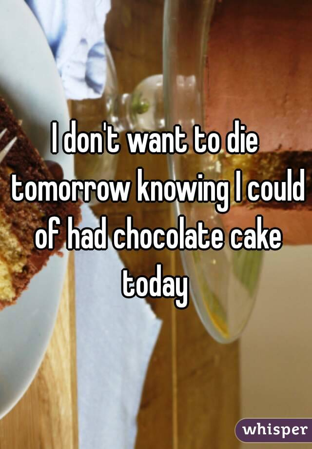 I don't want to die tomorrow knowing I could of had chocolate cake today