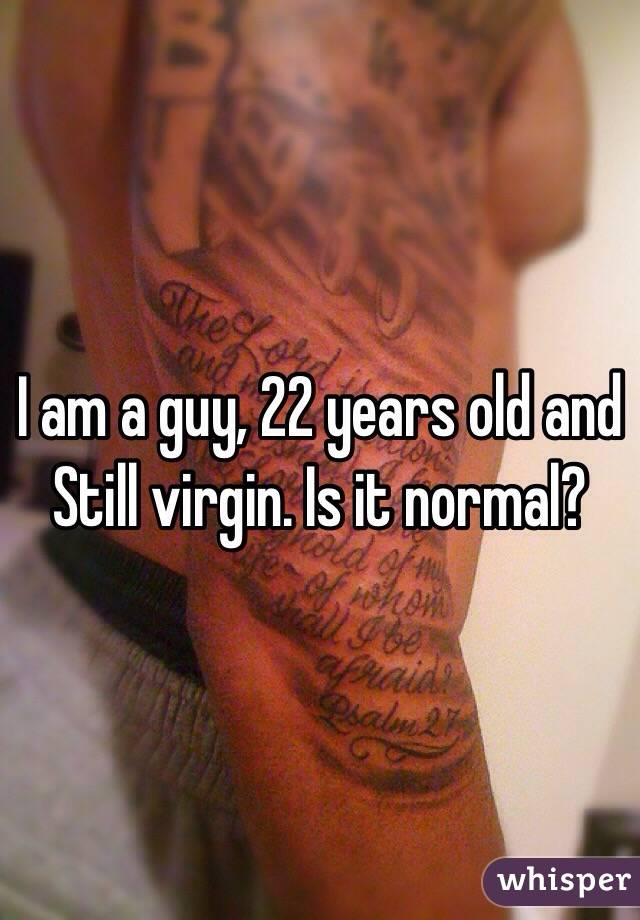I am a guy, 22 years old and Still virgin. Is it normal?