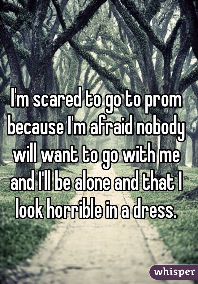 I'm scared to go to prom because I'm afraid nobody will want to go with me and I'll be alone and that I look horrible in a dress.