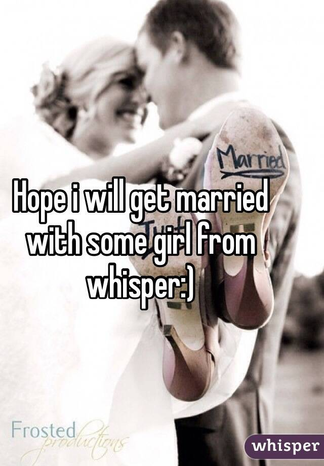 Hope i will get married with some girl from whisper:)
