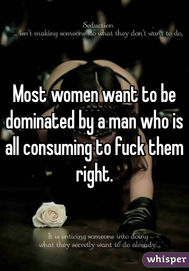 Most women want to be dominated by a man who is all consuming to fuck them right.