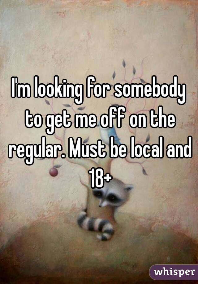 I'm looking for somebody to get me off on the regular. Must be local and 18+