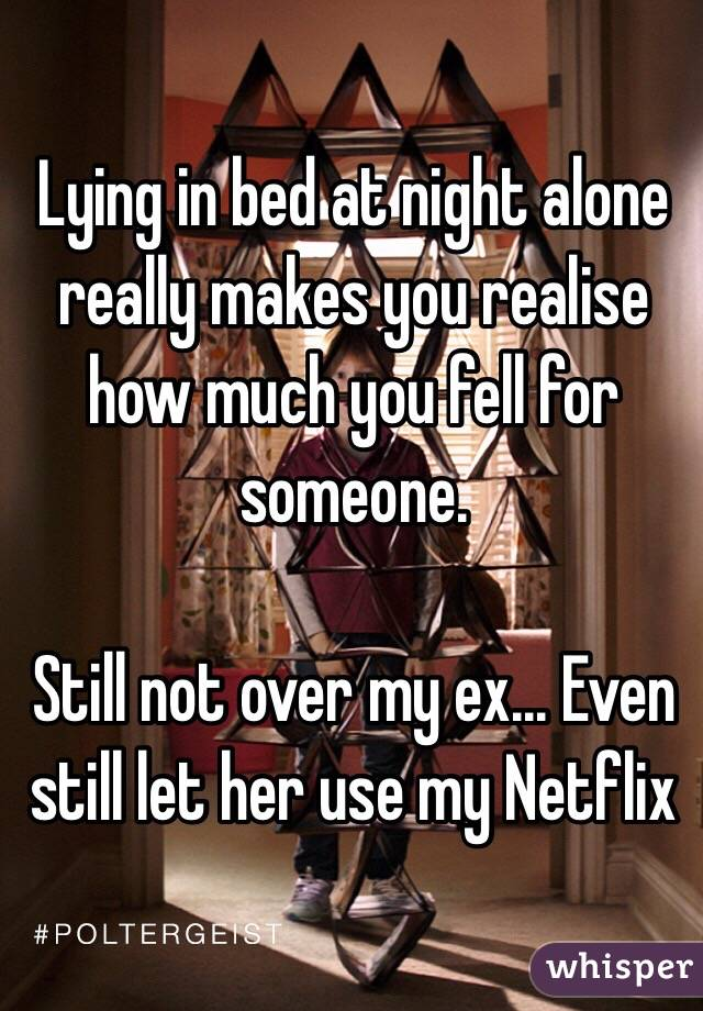 Lying in bed at night alone really makes you realise how much you fell for someone.   Still not over my ex... Even still let her use my Netflix