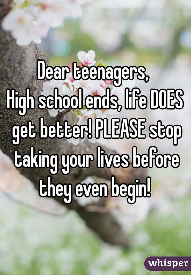 Dear teenagers,  High school ends, life DOES get better! PLEASE stop taking your lives before they even begin!