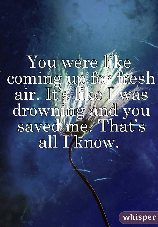 You were like coming up for fresh air. It's like I was drowning and you saved me. That's all I know.