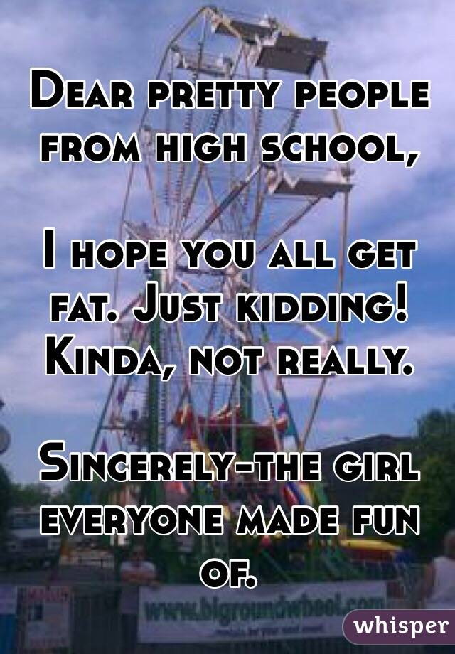 Dear pretty people from high school,   I hope you all get fat. Just kidding! Kinda, not really.  Sincerely-the girl everyone made fun of.