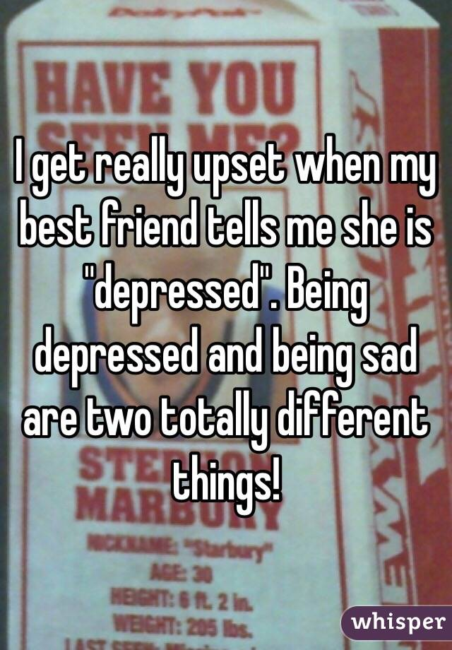 """I get really upset when my best friend tells me she is """"depressed"""". Being depressed and being sad are two totally different things!"""