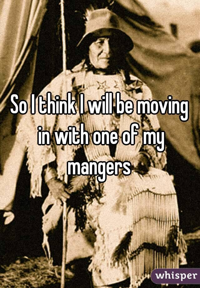 So I think I will be moving in with one of my mangers