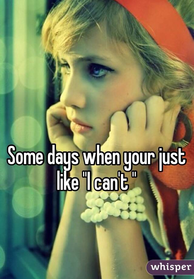 """Some days when your just like """"I can't """""""