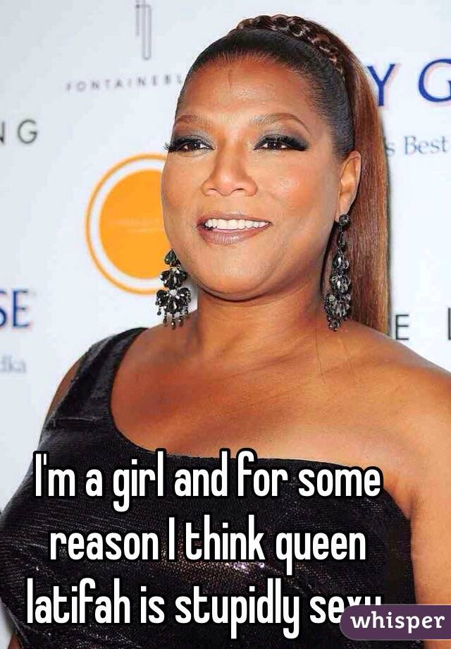 I'm a girl and for some reason I think queen latifah is stupidly sexy.