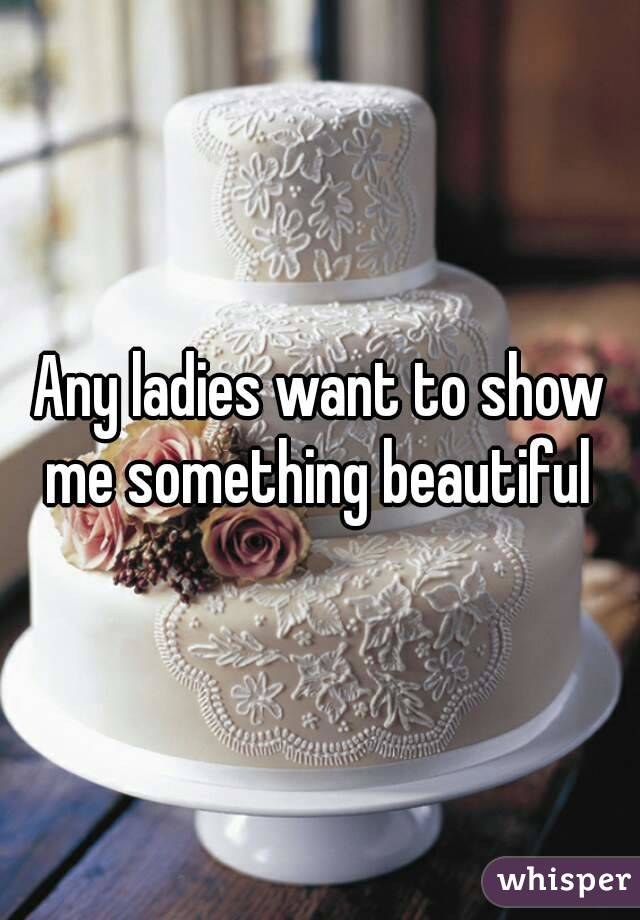Any ladies want to show me something beautiful