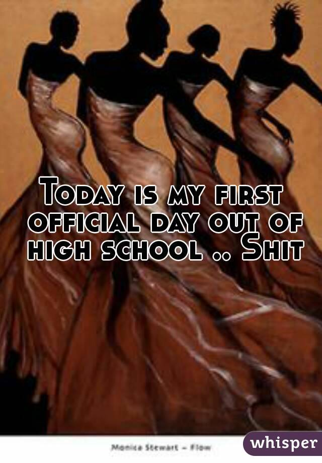 Today is my first official day out of high school .. Shit