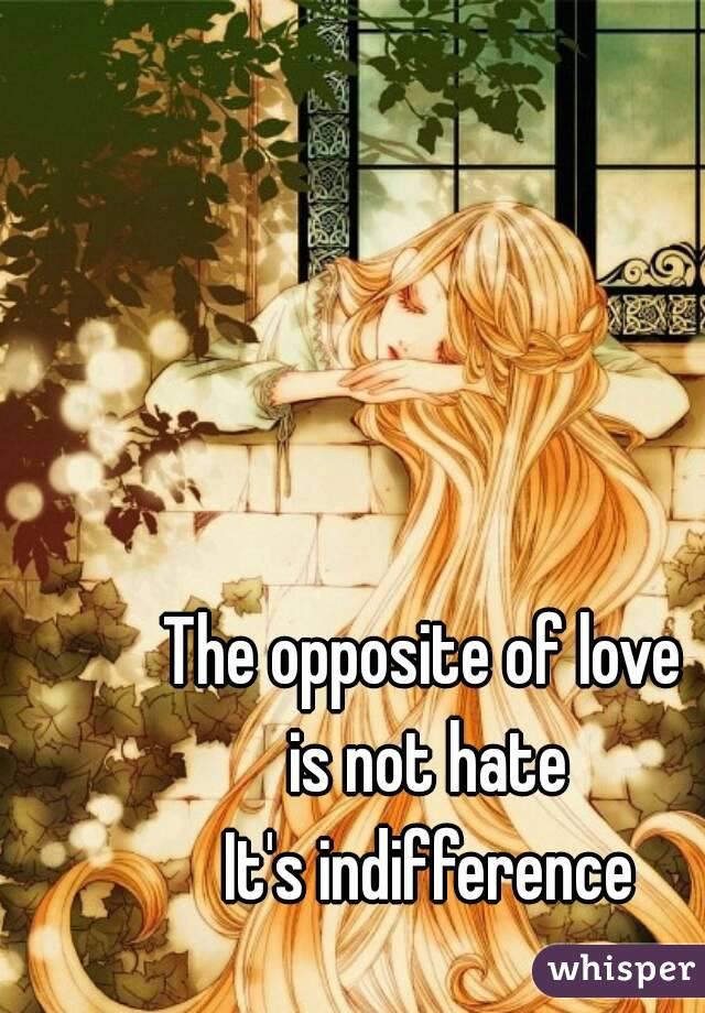 The opposite of love  is not hate It's indifference