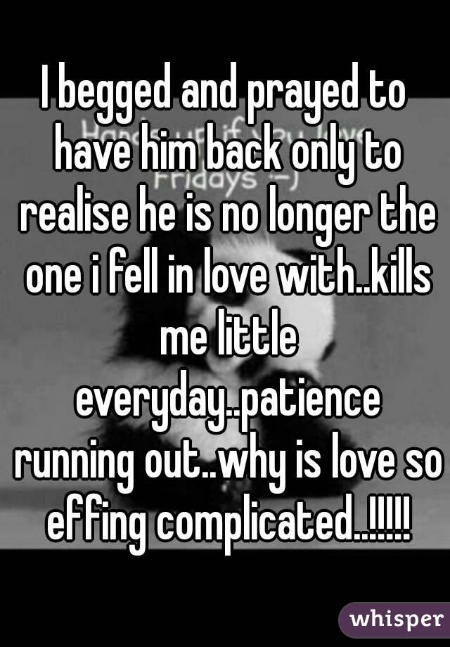 I begged and prayed to have him back only to realise he is no longer the one i fell in love with..kills me little everyday..patience running out..why is love so effing complicated..!!!!!