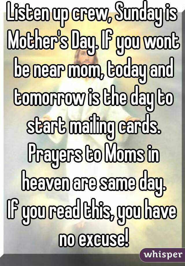 Listen up crew, Sunday is Mother's Day. If you wont be near mom, today and tomorrow is the day to start mailing cards. Prayers to Moms in heaven are same day. If you read this, you have no excuse!