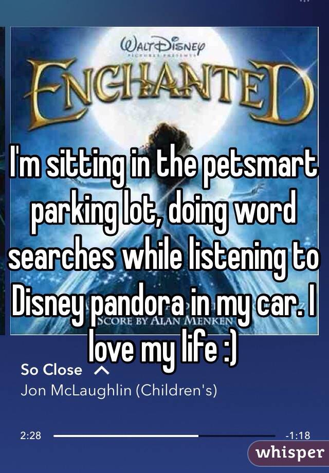 I'm sitting in the petsmart parking lot, doing word searches while listening to Disney pandora in my car. I love my life :)