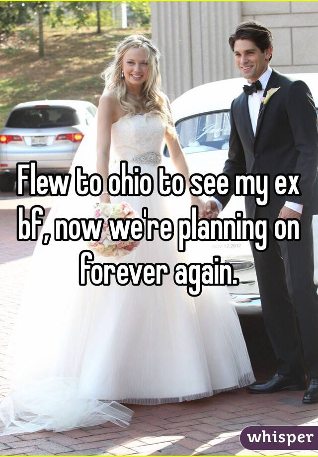 Flew to ohio to see my ex bf, now we're planning on forever again.